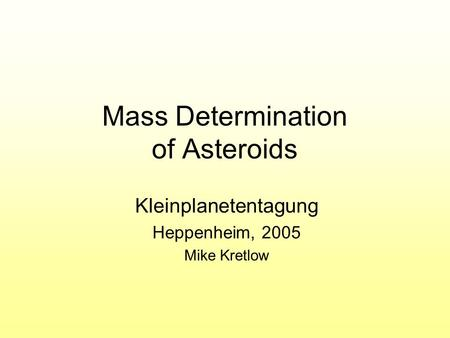 Mass Determination of Asteroids Kleinplanetentagung Heppenheim, 2005 Mike Kretlow.