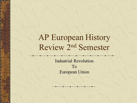AP European History Review 2 nd Semester Industrial Revolution To European Union.