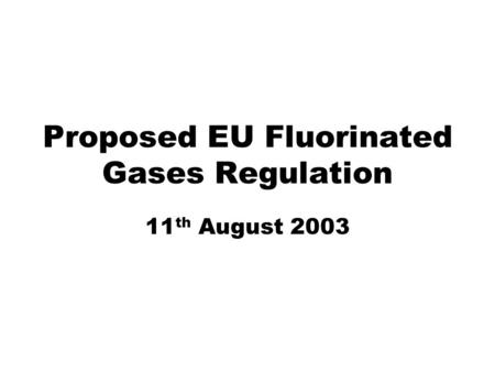 Proposed EU Fluorinated Gases Regulation 11 th August 2003.