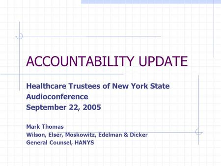 ACCOUNTABILITY UPDATE Healthcare Trustees of New York State Audioconference September 22, 2005 Mark Thomas Wilson, Elser, Moskowitz, Edelman & Dicker General.