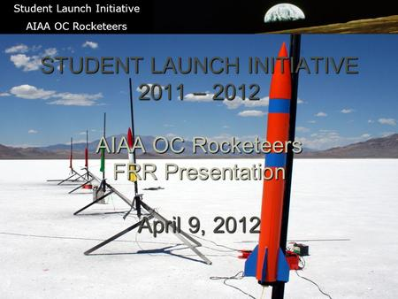 1 STUDENT LAUNCH INITIATIVE 2011 – 2012 AIAA OC Rocketeers FRR Presentation April 9, 2012 Student Launch Initiative AIAA OC Rocketeers.