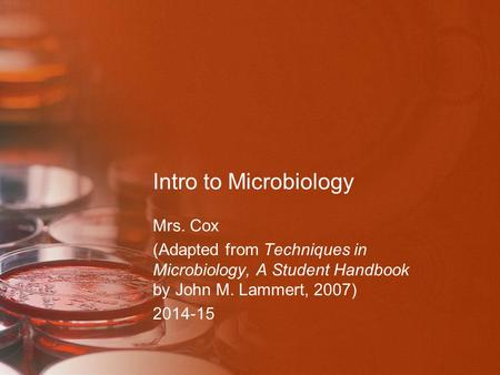 Intro to Microbiology Mrs. Cox (Adapted from Techniques in Microbiology, A Student Handbook by John M. Lammert, 2007) 2014-15.