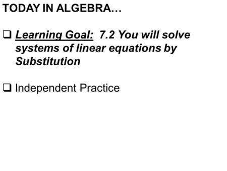 TODAY IN ALGEBRA…  Learning Goal: 7.2 You will solve systems of linear equations by Substitution  Independent Practice.