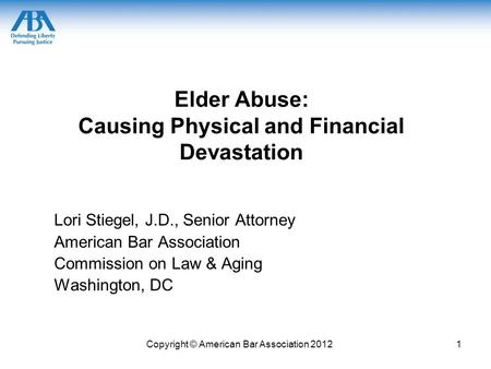 Copyright © American Bar Association 20121 Elder Abuse: Causing Physical and Financial Devastation Lori Stiegel, J.D., Senior Attorney American Bar Association.
