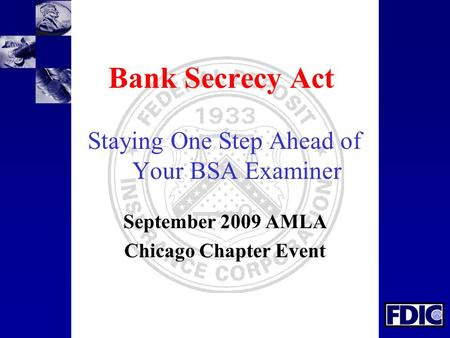 Bank Secrecy Act Staying One Step Ahead of Your BSA Examiner September 2009 AMLA Chicago Chapter Event.