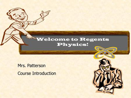Welcome to Regents Physics! Mrs. Patterson Course Introduction.