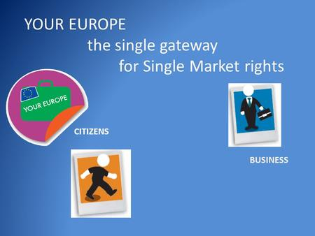 YOUR EUROPE the single gateway for Single Market rights CITIZENS BUSINESS.