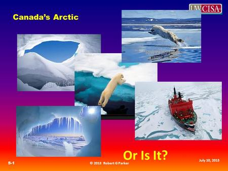 © 2013 Robert G Parker S-1 July 10, 2013 Canada's Arctic Or Is It?