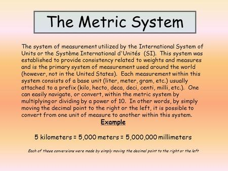 The Metric System The system of measurement utilized by the International System of Units or the Système International d'Unités (SI). This system was established.