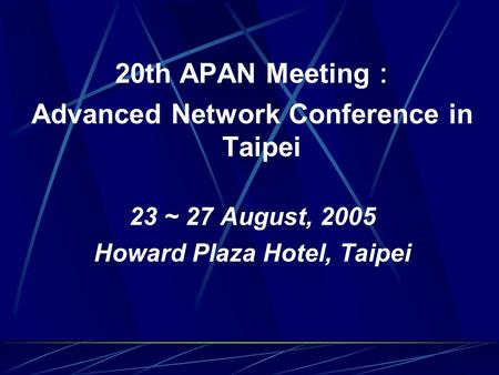 20th APAN Meeting : Advanced Network Conference in Taipei 23 ~ 27 August, 2005 Howard Plaza Hotel, Taipei.
