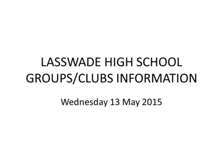 LASSWADE HIGH SCHOOL GROUPS/CLUBS INFORMATION Wednesday 13 May 2015.