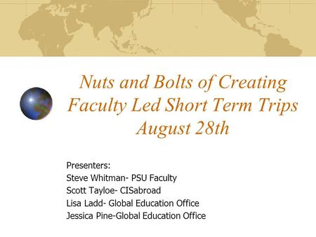 Nuts and Bolts of Creating Faculty Led Short Term Trips August 28th Presenters: Steve Whitman- PSU Faculty Scott Tayloe- CISabroad Lisa Ladd- Global Education.