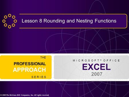 © 2008 The McGraw-Hill Companies, Inc. All rights reserved. EXCEL 2007 THE PROFESSIONAL APPROACH S E R I E S M I C R O S O F T ® O F F I C E Lesson 8 Rounding.