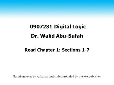 0907231 Digital Logic Dr. Walid Abu-Sufah Read Chapter 1: Sections 1-7 Based on notes by A. Lastra and slides provided by the text publisher.