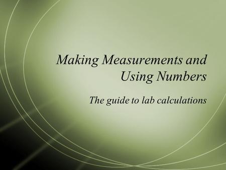 Making Measurements and Using Numbers The guide to lab calculations.