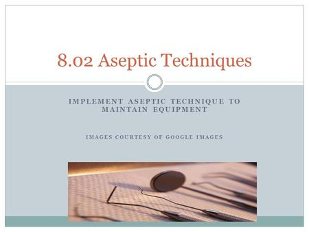IMPLEMENT ASEPTIC TECHNIQUE TO MAINTAIN EQUIPMENT IMAGES COURTESY OF GOOGLE IMAGES 8.02 Aseptic Techniques.