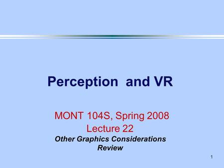 1 Perception and VR MONT 104S, Spring 2008 Lecture 22 Other Graphics Considerations Review.