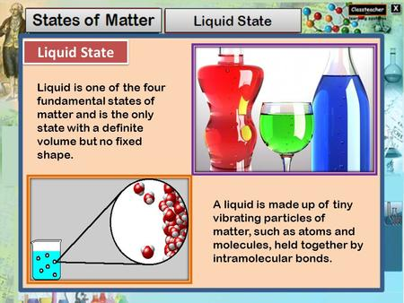 Liquid State Liquid is one of the four fundamental states of matter and is the only state with a definite volume but no fixed shape. A liquid is made up.