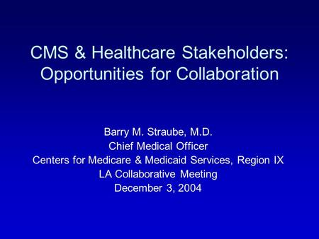 CMS & Healthcare Stakeholders: Opportunities for Collaboration Barry M. Straube, M.D. Chief Medical Officer Centers for Medicare & Medicaid Services, Region.