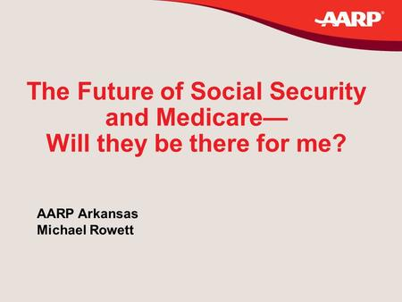 The Future of Social Security and Medicare— Will they be there for me? AARP Arkansas Michael Rowett.