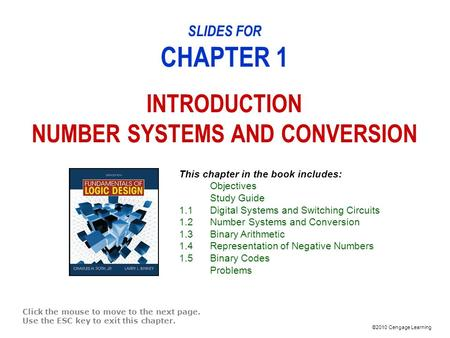 ©2010 Cengage Learning SLIDES FOR CHAPTER 1 INTRODUCTION NUMBER SYSTEMS AND CONVERSION Click the mouse to move to the next page. Use the ESC key to exit.