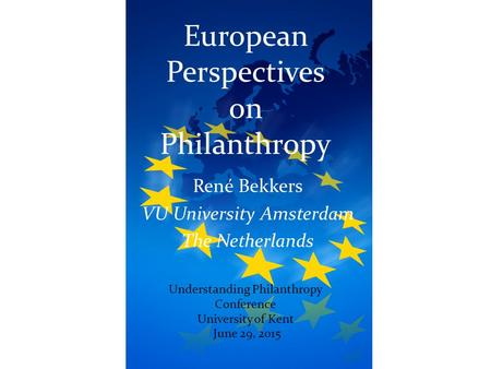 European Perspectives on Philanthropy René Bekkers VU University Amsterdam The Netherlands June 29, 2015 Understanding Philanthropy Conference University.