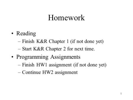 1 Homework Reading –Finish K&R Chapter 1 (if not done yet) –Start K&R Chapter 2 for next time. Programming Assignments –Finish HW1 assignment (if not done.
