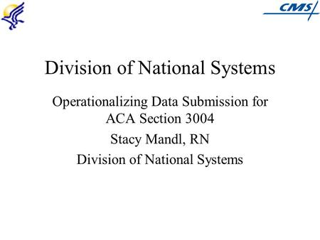 Division of National Systems Operationalizing Data Submission for ACA Section 3004 Stacy Mandl, RN Division of National Systems.