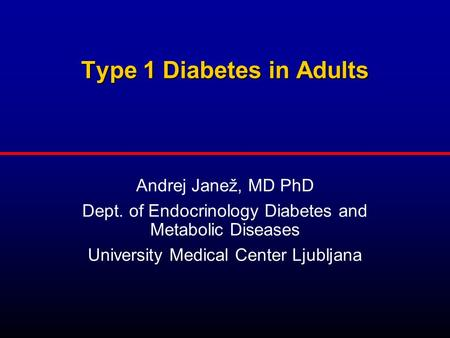 Type 1 Diabetes in Adults Type 1 Diabetes in Adults Andrej Janež, MD PhD Dept. of Endocrinology Diabetes and Metabolic Diseases University Medical Center.