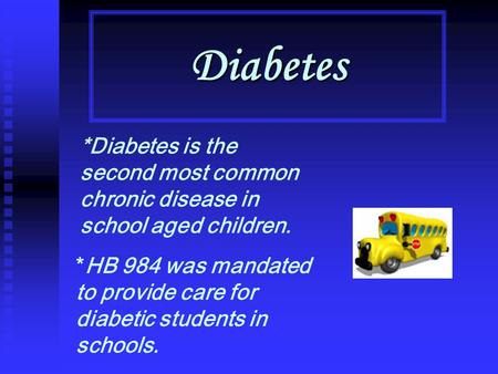 Diabetes *Diabetes is the second most common chronic disease in school aged children. *HB 984 was mandated to provide care for diabetic students in schools.