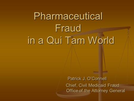 Pharmaceutical Fraud in a Qui Tam World Patrick J. O'Connell Chief, Civil Medicaid Fraud Office of the Attorney General.