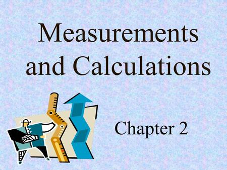 Measurements and Calculations Chapter 2. Objectives Construct and use tables and graphs to interpret data sets. Solve simple algebraic expressions. Measure.