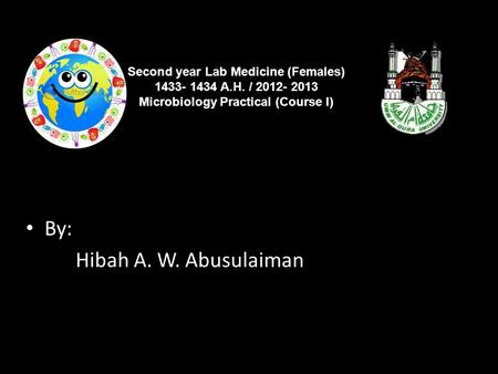 By: Hibah A. W. Abusulaiman Second year Lab Medicine (Females) 1433- 1434 A.H. / 2012- 2013 Microbiology Practical (Course I)