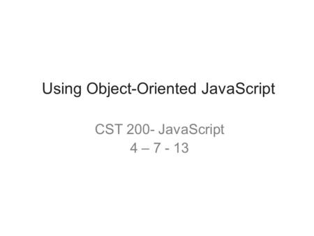 Using Object-Oriented JavaScript CST 200- JavaScript 4 – 7 - 13.
