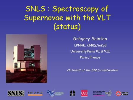 SNLS : Spectroscopy of Supernovae with the VLT (status) Grégory Sainton LPNHE, CNRS/in2p3 University Paris VI & VII Paris, France On behalf of the SNLS.
