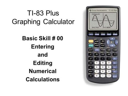 TI-83 Plus Graphing Calculator Basic Skill # 00 Entering and Editing Numerical Calculations.