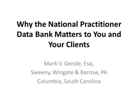 Why the National Practitioner Data Bank Matters to You and Your Clients Mark V. Gende, Esq. Sweeny, Wingate & Barrow, PA Columbia, South Carolina.