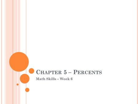 C HAPTER 5 – P ERCENTS Math Skills – Week 6. O UTLINE Introduction to Percents – Section 5.1 Percent Equations Part I– Section 5.2 Percent Equations Part.