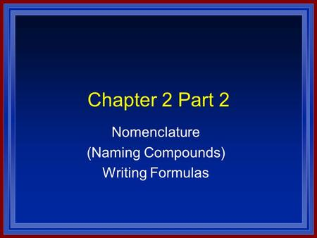 Chapter 2 Part 2 Nomenclature (Naming Compounds) Writing Formulas.