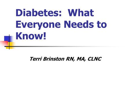 Diabetes: What Everyone Needs to Know! Terri Brinston RN, MA, CLNC.