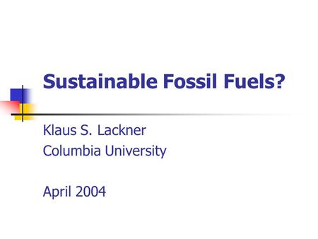 Sustainable Fossil Fuels? Klaus S. Lackner Columbia University April 2004.