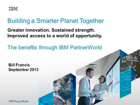 Bill Francis September 2013 Building a Smarter Planet Together Greater innovation. Sustained strength. Improved access to a world of opportunity. The benefits.