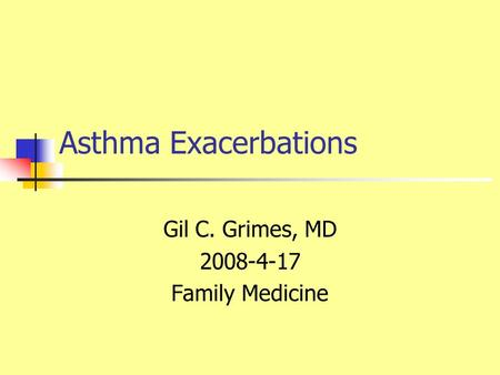 Asthma Exacerbations Gil C. Grimes, MD 2008-4-17 Family Medicine.