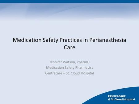 Medication Safety Practices in Perianesthesia Care Jennifer Watson, PharmD Medication Safety Pharmacist Centracare – St. Cloud Hospital.