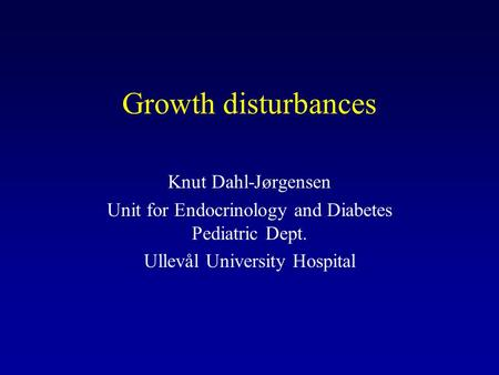 Growth disturbances Knut Dahl-Jørgensen Unit for Endocrinology and Diabetes Pediatric Dept. Ullevål University Hospital.