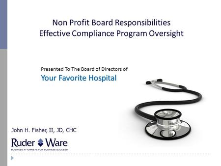 Non Profit Board Responsibilities Effective Compliance Program Oversight John H. Fisher, II, JD, CHC Presented To The Board of Directors of Your Favorite.