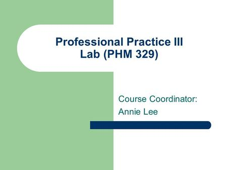 Professional Practice III Lab (PHM 329) Course Coordinator: Annie Lee.