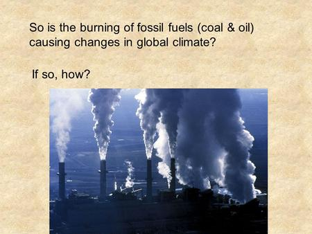 So is the burning of fossil fuels (coal & oil) causing changes in global climate? If so, how?