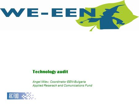 Technology audit Angel Milev, Coordinator EEN-Bulgaria Applied Reserach and Comunications Fund.