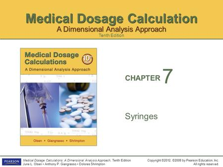 Medical Dosage Calculation Copyright ©2012, ©2008 by Pearson Education, Inc. All rights reserved. Medical Dosage Calculations: A Dimensional Analysis Approach,